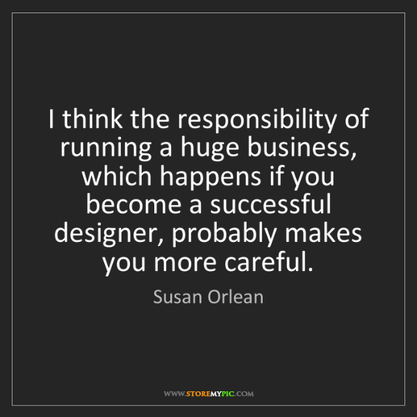 Susan Orlean: I think the responsibility of running a huge business,...