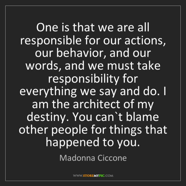 Madonna Ciccone: One is that we are all responsible for our actions, our...