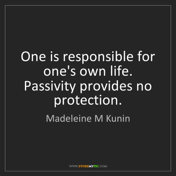 Madeleine M Kunin: One is responsible for one's own life. Passivity provides...