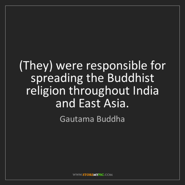 Gautama Buddha: (They) were responsible for spreading the Buddhist religion...