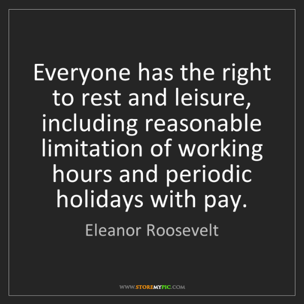 Eleanor Roosevelt: Everyone has the right to rest and leisure, including...