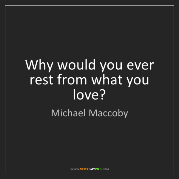 Michael Maccoby: Why would you ever rest from what you love?
