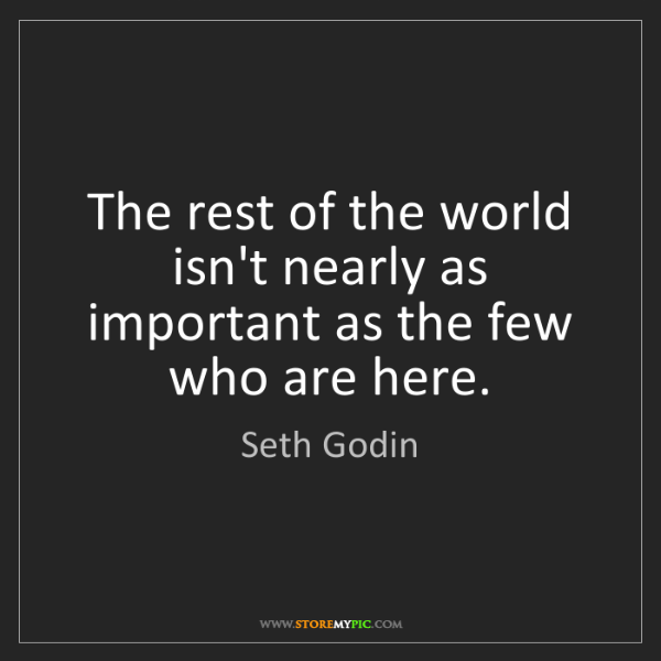 Seth Godin: The rest of the world isn't nearly as important as the...