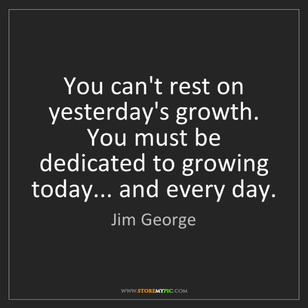 Jim George: You can't rest on yesterday's growth. You must be dedicated...