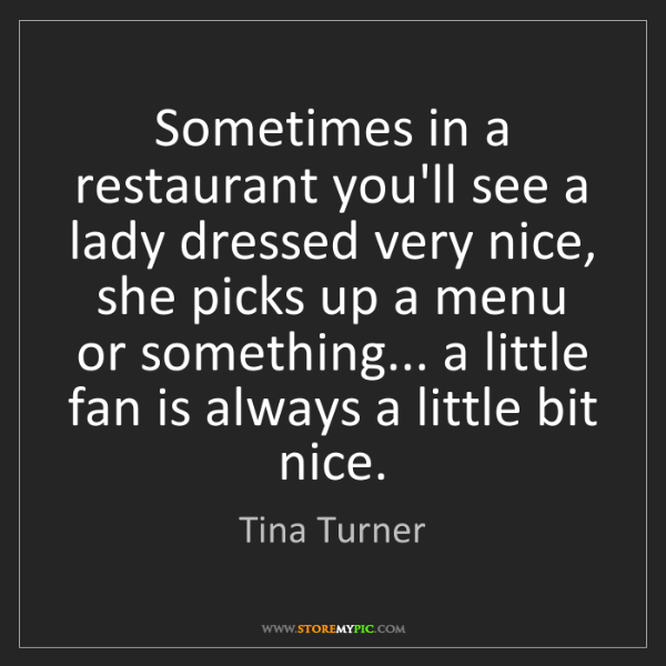 Tina Turner: Sometimes in a restaurant you'll see a lady dressed very...