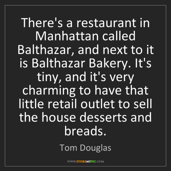 Tom Douglas: There's a restaurant in Manhattan called Balthazar, and...