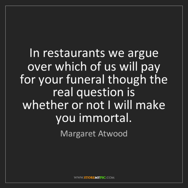 Margaret Atwood: In restaurants we argue   over which of us will pay for...