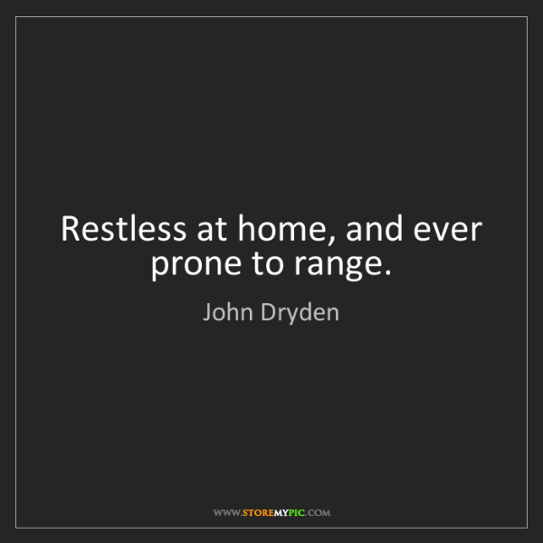 John Dryden: Restless at home, and ever prone to range.