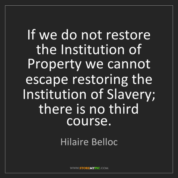Hilaire Belloc: If we do not restore the Institution of Property we cannot...