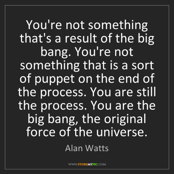 Alan Watts: You're not something that's a result of the big bang....