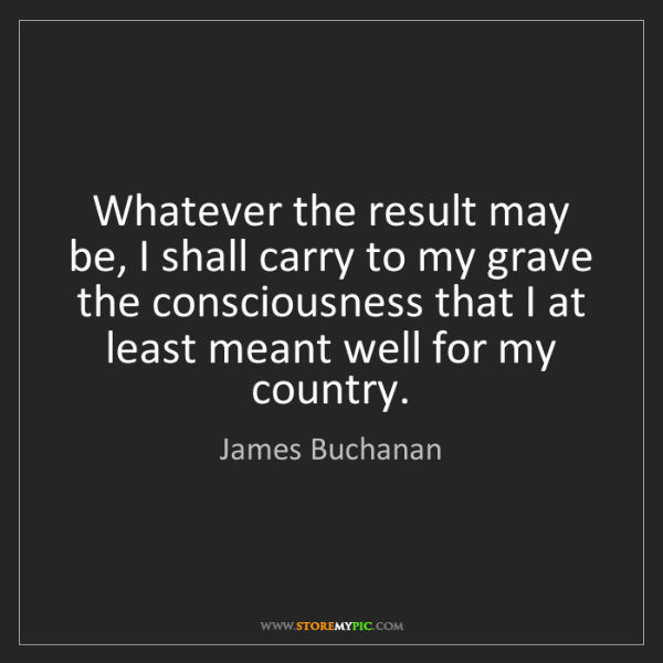 James Buchanan: Whatever the result may be, I shall carry to my grave...