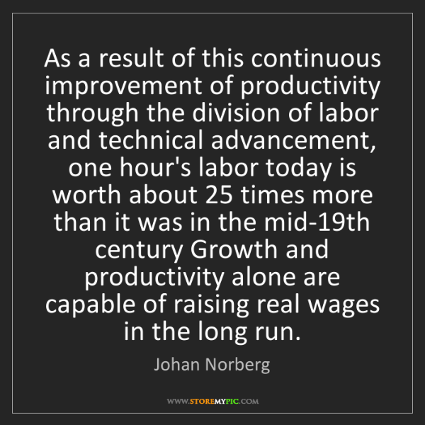 Johan Norberg: As a result of this continuous improvement of productivity...