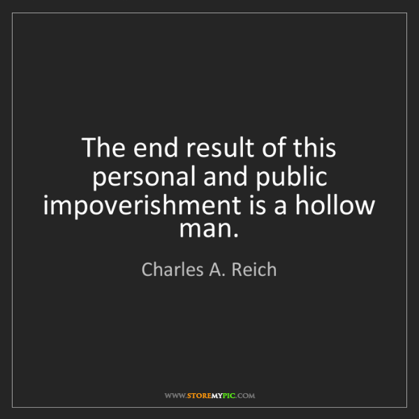 Charles A. Reich: The end result of this personal and public impoverishment...