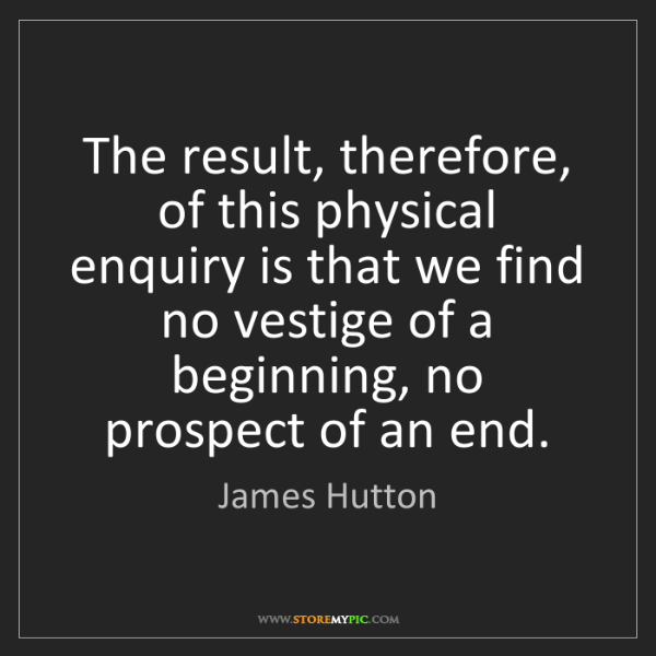 James Hutton: The result, therefore, of this physical enquiry is that...