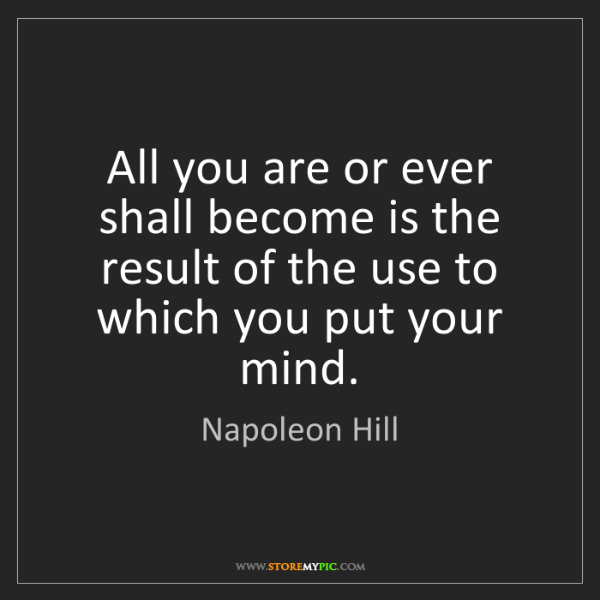 Napoleon Hill: All you are or ever shall become is the result of the...