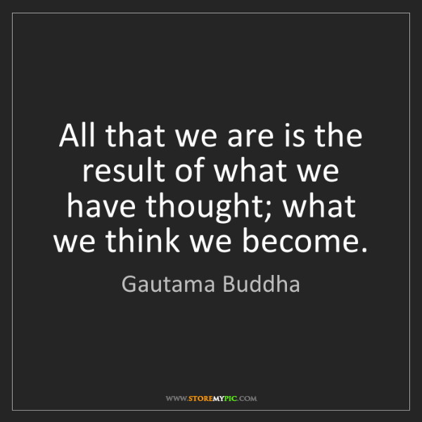 Gautama Buddha: All that we are is the result of what we have thought;...