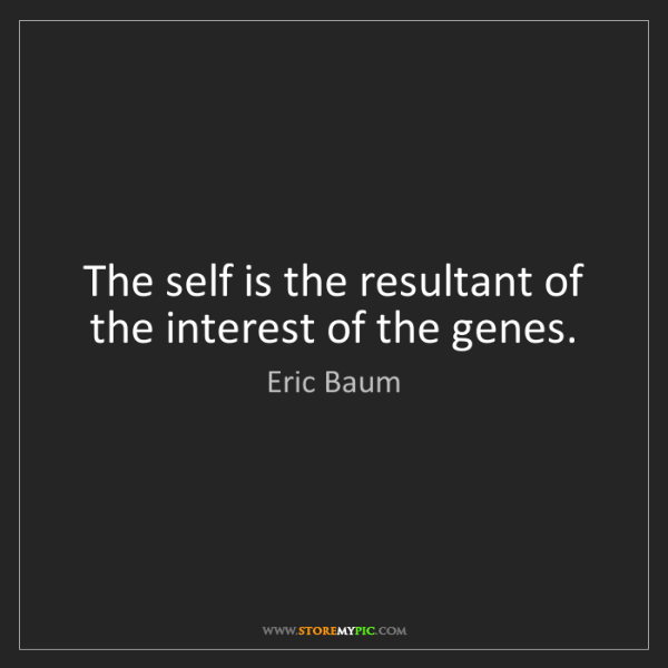Eric Baum: The self is the resultant of the interest of the genes.
