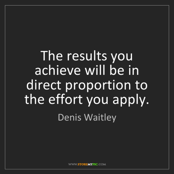 Denis Waitley: The results you achieve will be in direct proportion...
