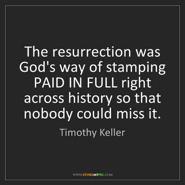 Timothy Keller: The resurrection was God's way of stamping PAID IN FULL...
