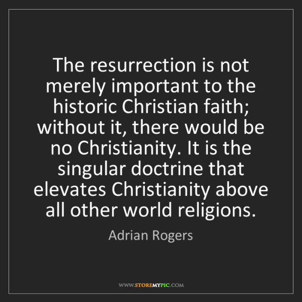 Adrian Rogers: The resurrection is not merely important to the historic...