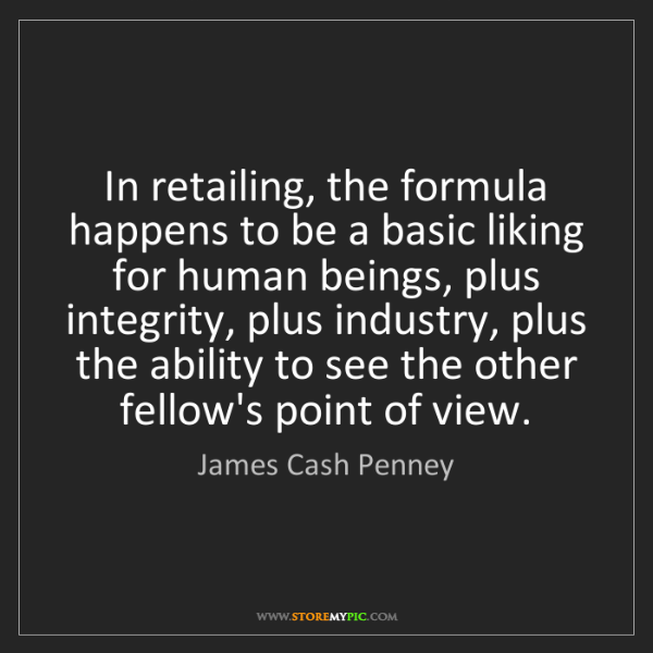 James Cash Penney: In retailing, the formula happens to be a basic liking...