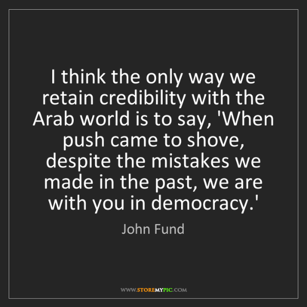 John Fund: I think the only way we retain credibility with the Arab...