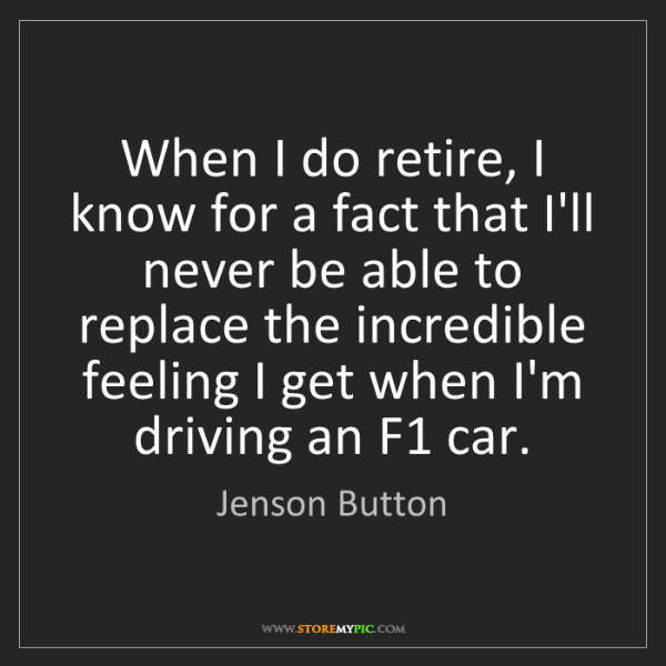 Jenson Button: When I do retire, I know for a fact that I'll never be...