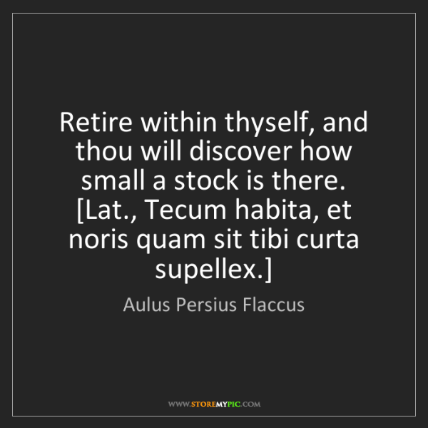 Aulus Persius Flaccus: Retire within thyself, and thou will discover how small...