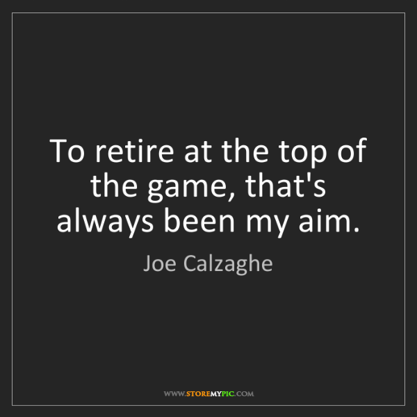 Joe Calzaghe: To retire at the top of the game, that's always been...
