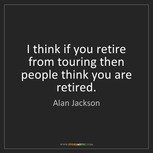 Alan Jackson: I think if you retire from touring then people think...