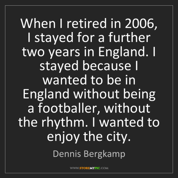 Dennis Bergkamp: When I retired in 2006, I stayed for a further two years...
