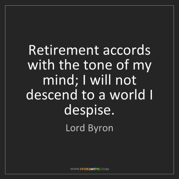 Lord Byron: Retirement accords with the tone of my mind; I will not...