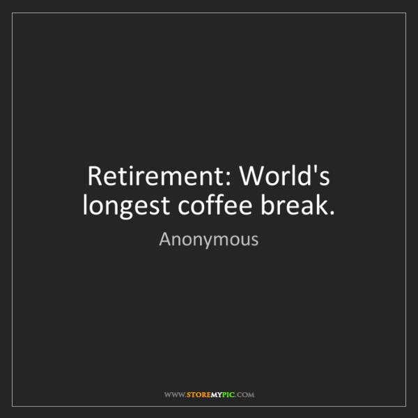 Anonymous: Retirement: World's longest coffee break.