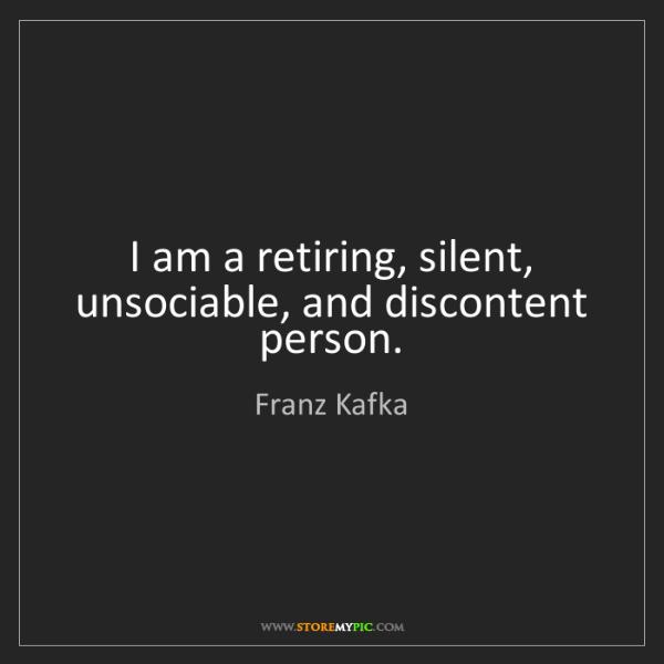 Franz Kafka: I am a retiring, silent, unsociable, and discontent person.