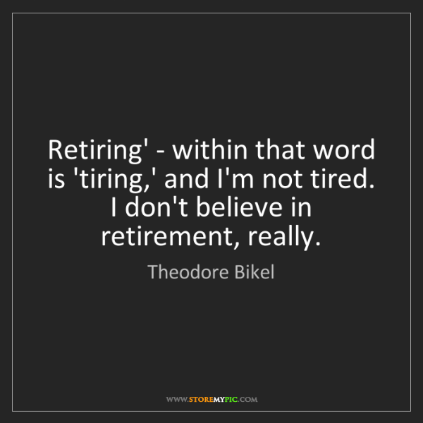 Theodore Bikel: Retiring' - within that word is 'tiring,' and I'm not...