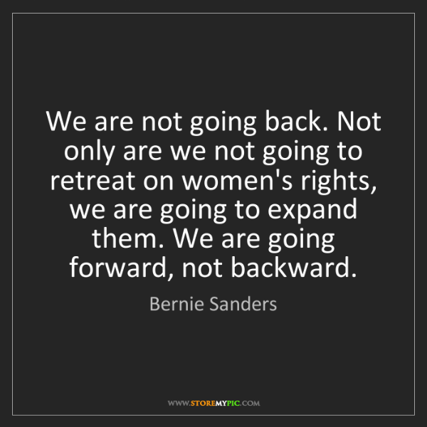 Bernie Sanders: We are not going back. Not only are we not going to retreat...