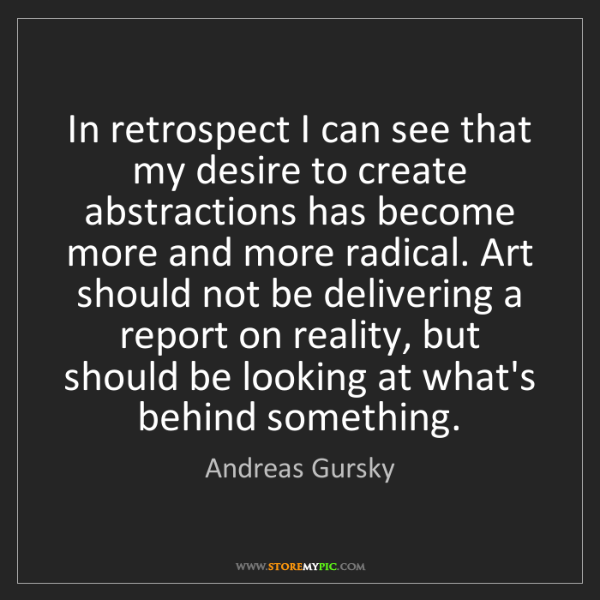 Andreas Gursky: In retrospect I can see that my desire to create abstractions...