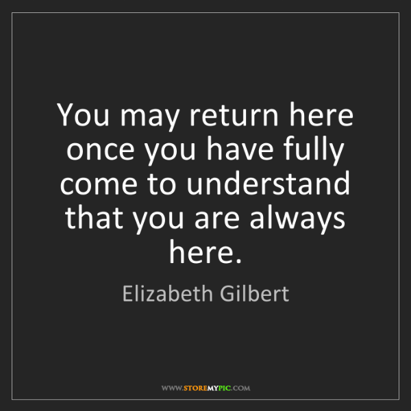 Elizabeth Gilbert: You may return here once you have fully come to understand...