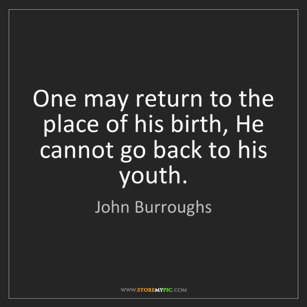 John Burroughs: One may return to the place of his birth, He cannot go...