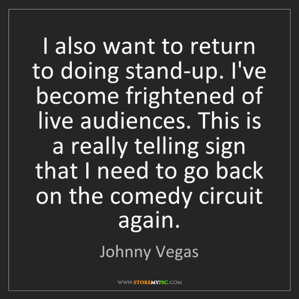 Johnny Vegas: I also want to return to doing stand-up. I've become...