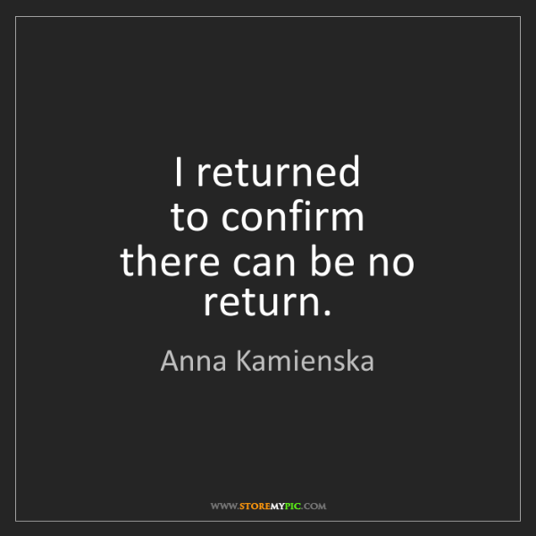 Anna Kamienska: I returned  to confirm  there can be no return.