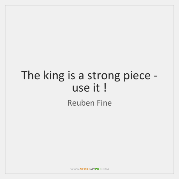 The king is a strong piece - use it !