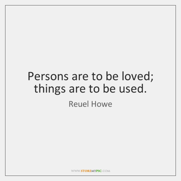 Persons are to be loved; things are to be used.