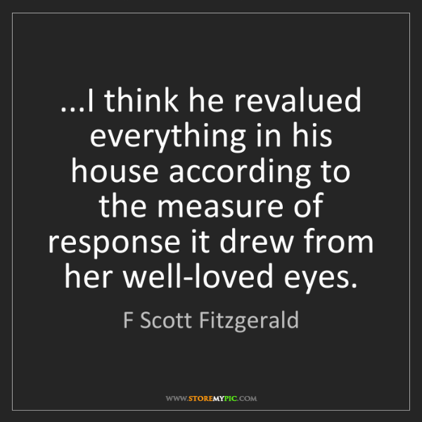 F Scott Fitzgerald: ...I think he revalued everything in his house according...