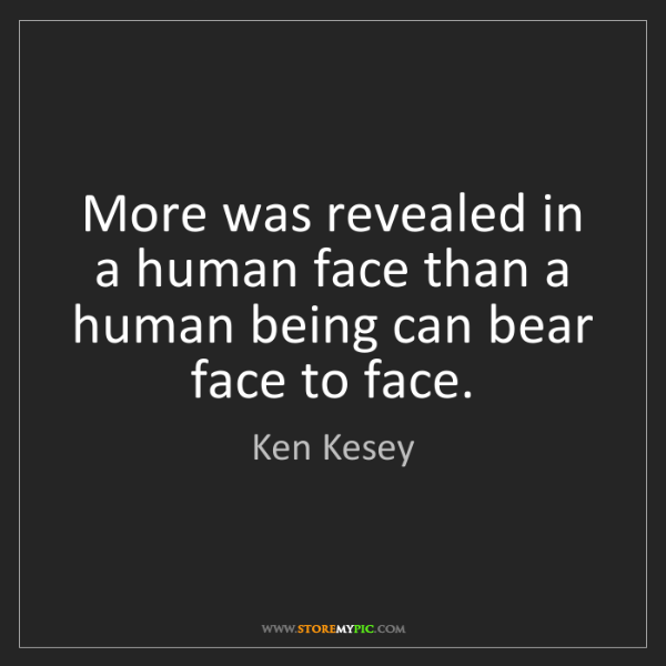 Ken Kesey: More was revealed in a human face than a human being...