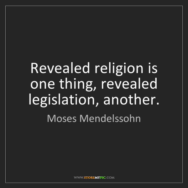 Moses Mendelssohn: Revealed religion is one thing, revealed legislation,...
