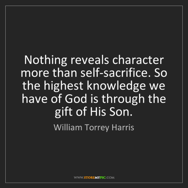 William Torrey Harris: Nothing reveals character more than self-sacrifice. So...