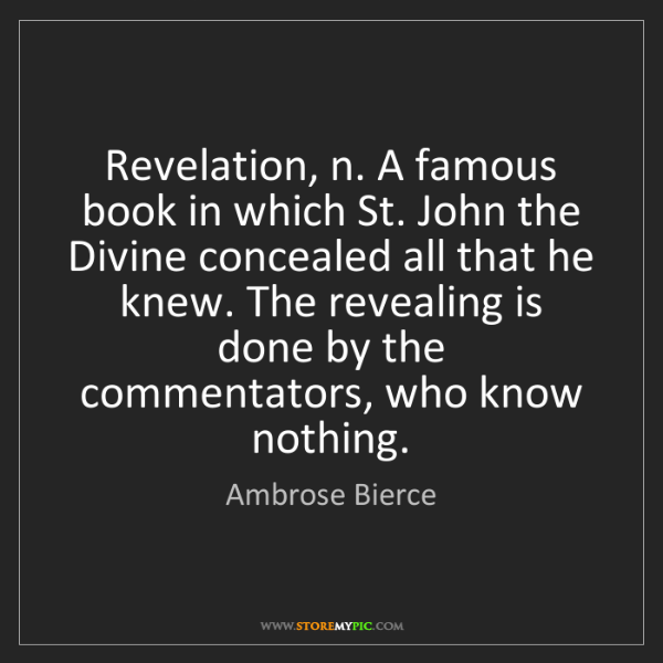 Ambrose Bierce: Revelation, n. A famous book in which St. John the Divine...