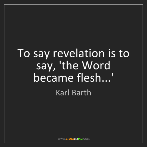Karl Barth: To say revelation is to say, 'the Word became flesh...'