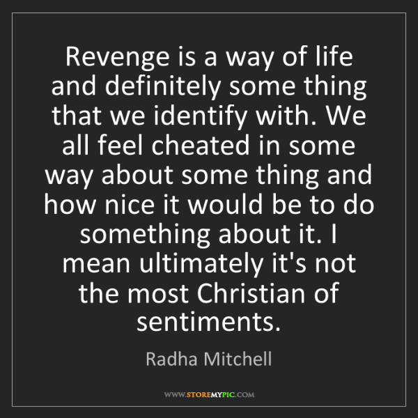 Radha Mitchell: Revenge is a way of life and definitely some thing that...